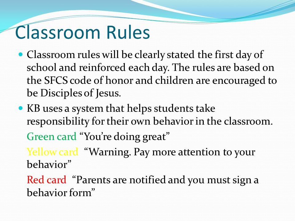 Classroom Rules Classroom rules will be clearly stated the first day of school and reinforced each day.