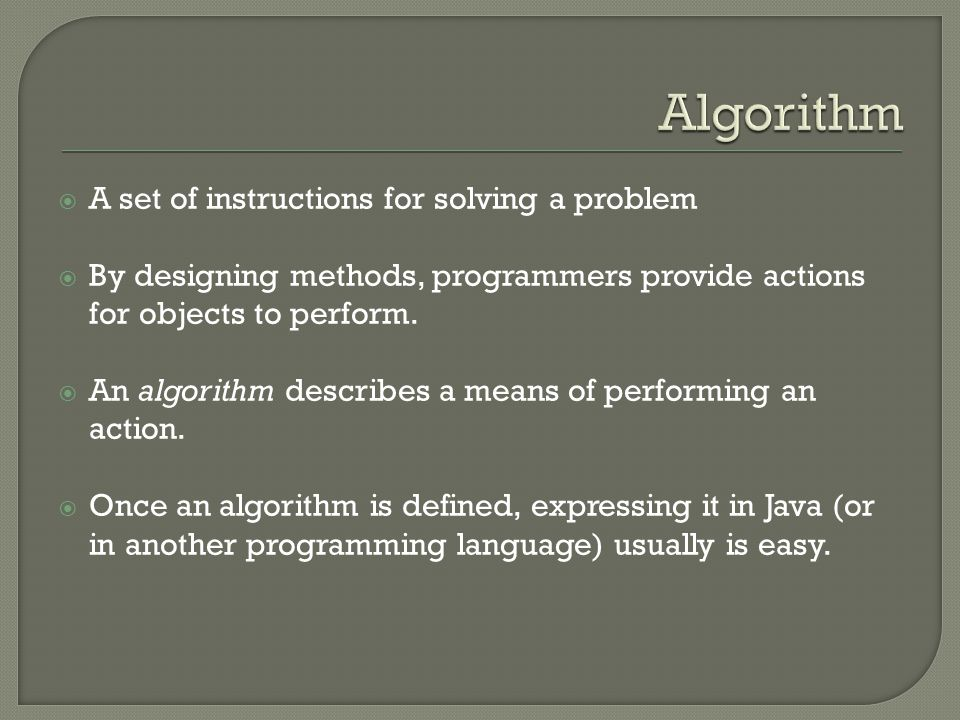  A set of instructions for solving a problem  By designing methods, programmers provide actions for objects to perform.  An algorithm describes a m