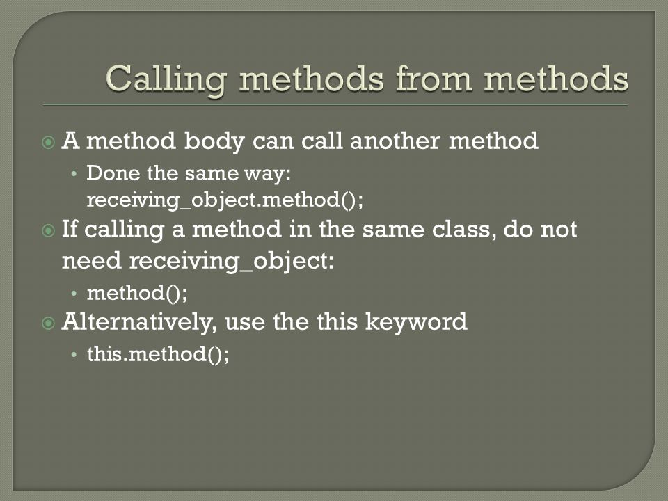  A method body can call another method Done the same way: receiving_object.method();  If calling a method in the same class, do not need receiving_o