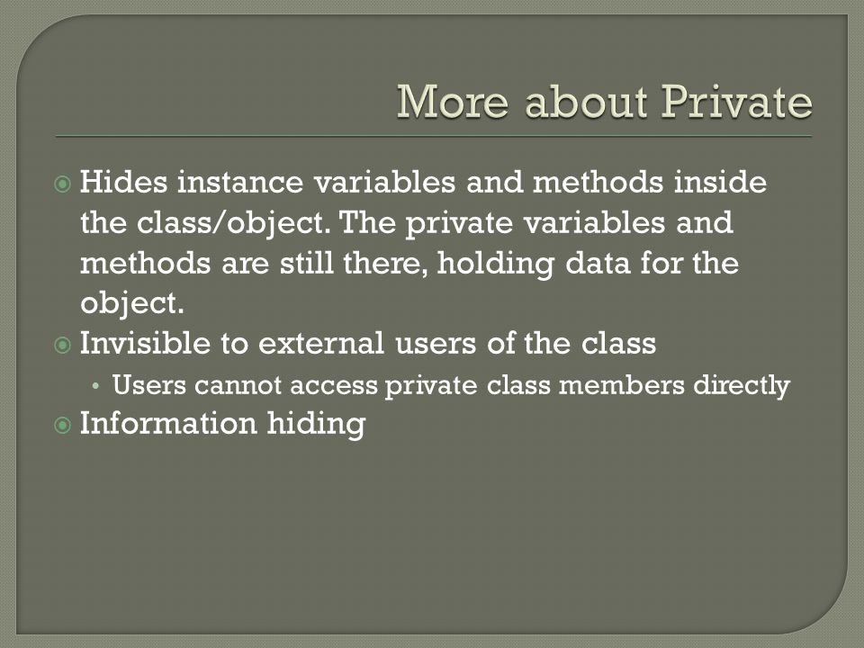  Hides instance variables and methods inside the class/object. The private variables and methods are still there, holding data for the object.  Invi