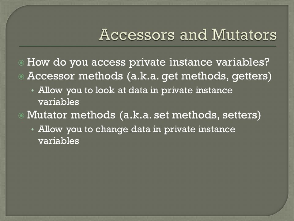  How do you access private instance variables?  Accessor methods (a.k.a. get methods, getters) Allow you to look at data in private instance variabl