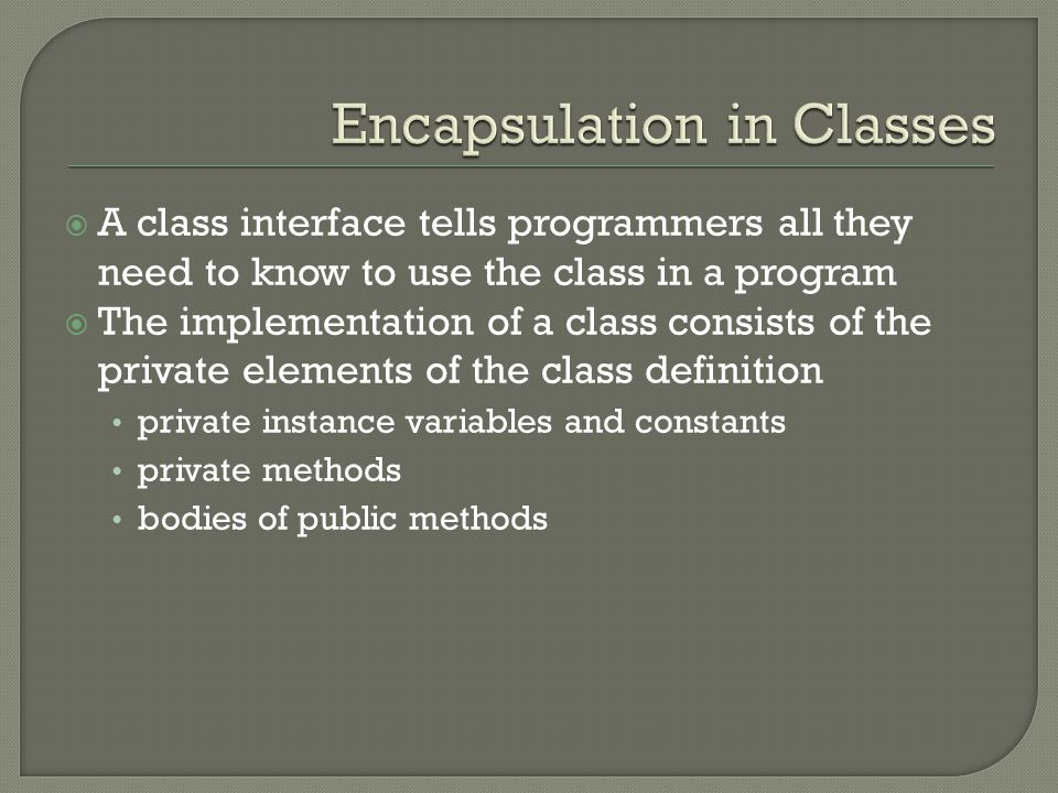  A class interface tells programmers all they need to know to use the class in a program  The implementation of a class consists of the private elem