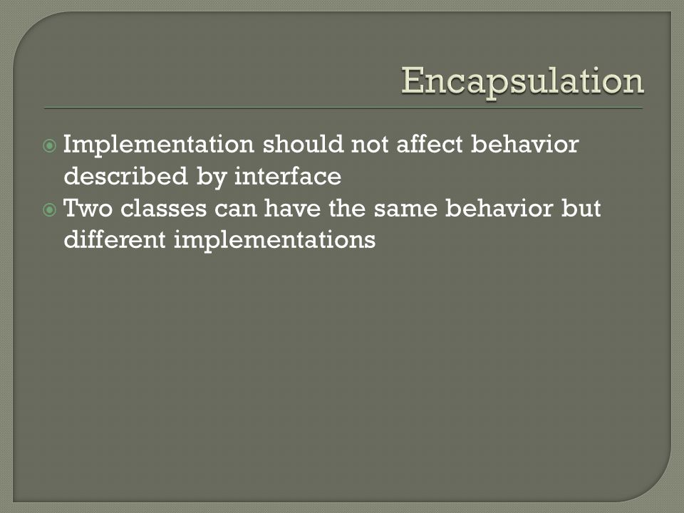  Implementation should not affect behavior described by interface  Two classes can have the same behavior but different implementations