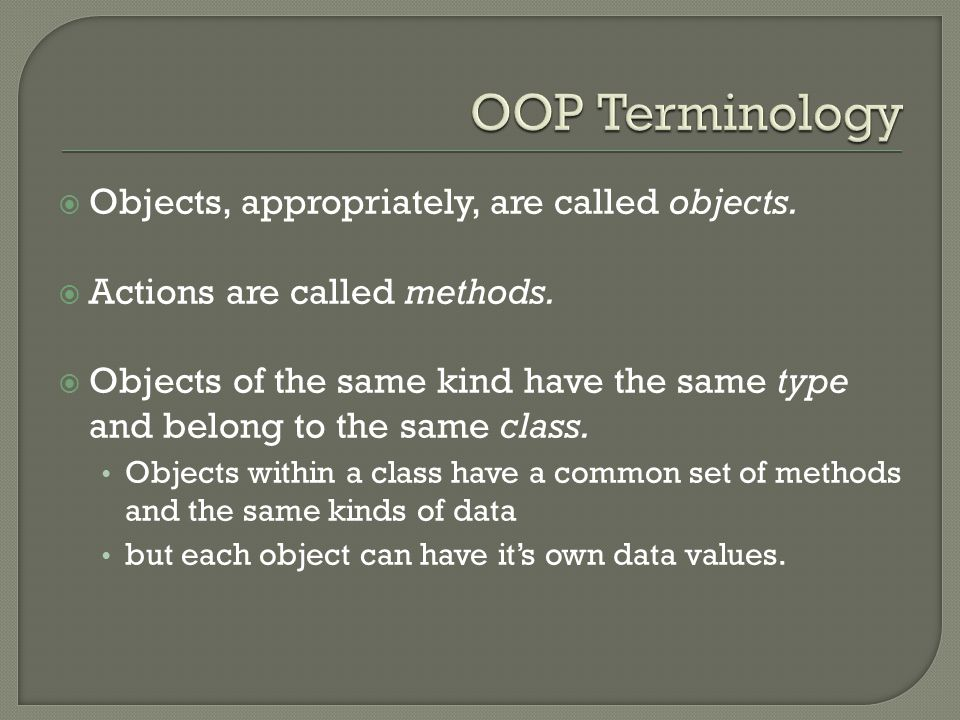 Objects, appropriately, are called objects.  Actions are called methods.  Objects of the same kind have the same type and belong to the same class
