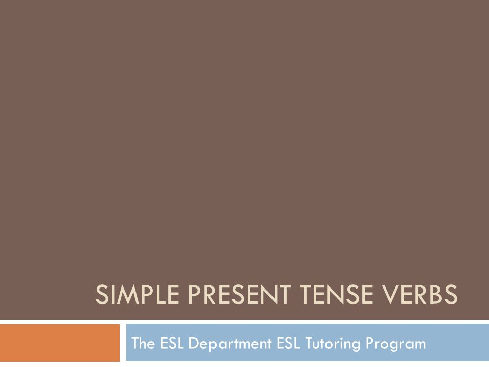 SIMPLE PRESENT TENSE VERBS The ESL Department ESL Tutoring Program