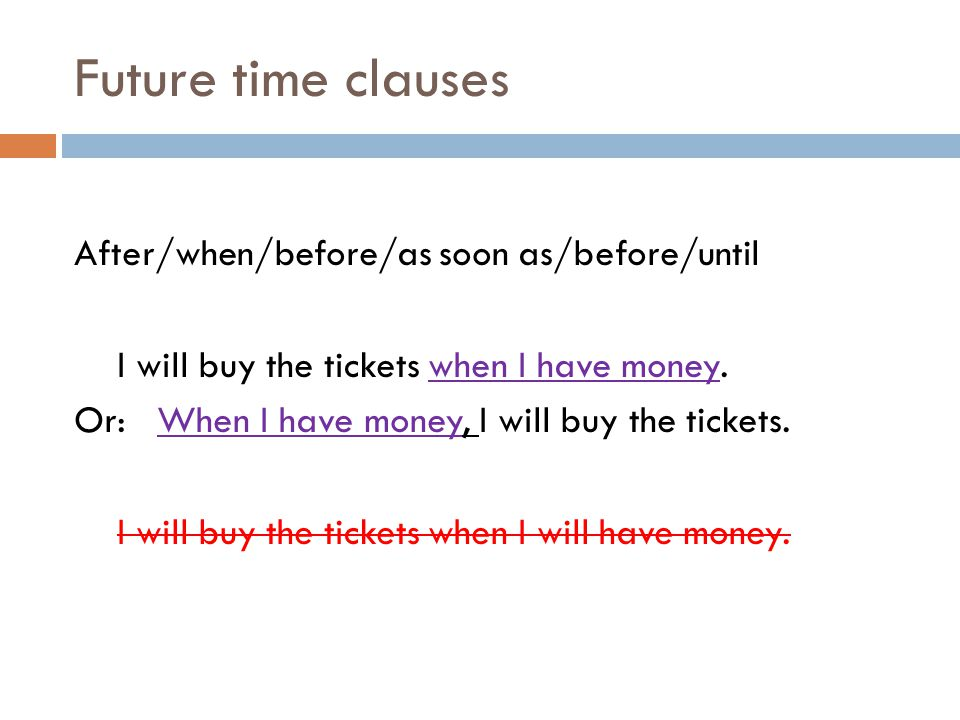 Future time clauses After/when/before/as soon as/before/until I will buy the tickets when I have money.
