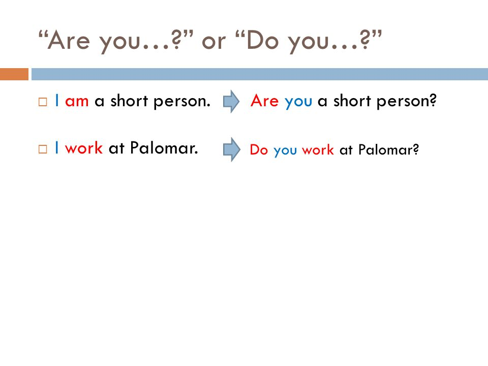 Are you… or Do you…  I am a short person. Are you a short person.