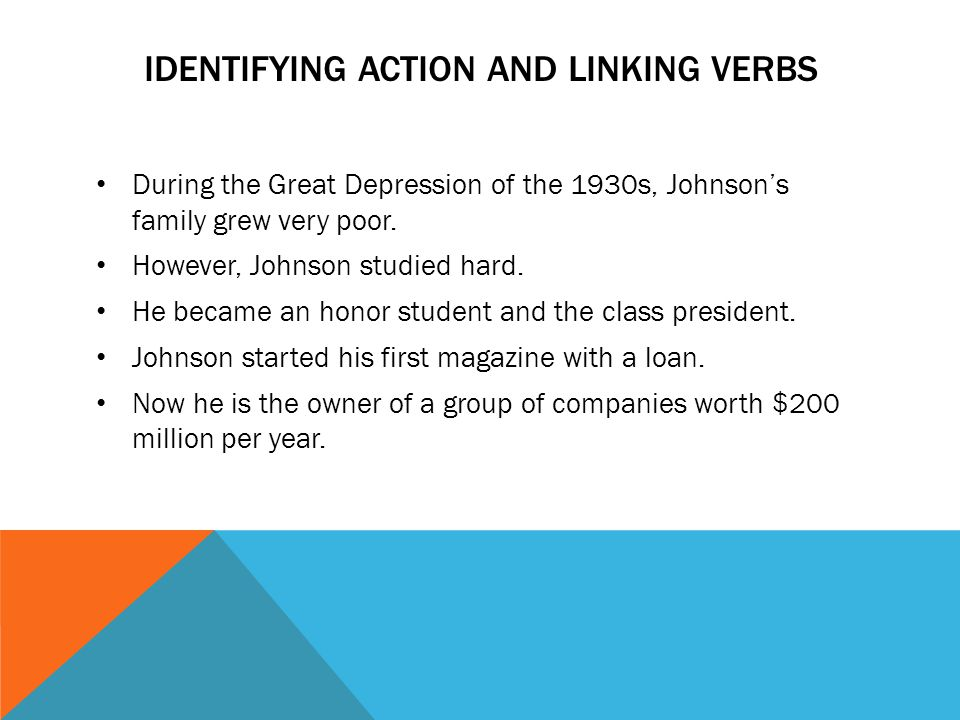 IDENTIFYING ACTION AND LINKING VERBS During the Great Depression of the 1930s, Johnson's family grew very poor. However, Johnson studied hard. He beca