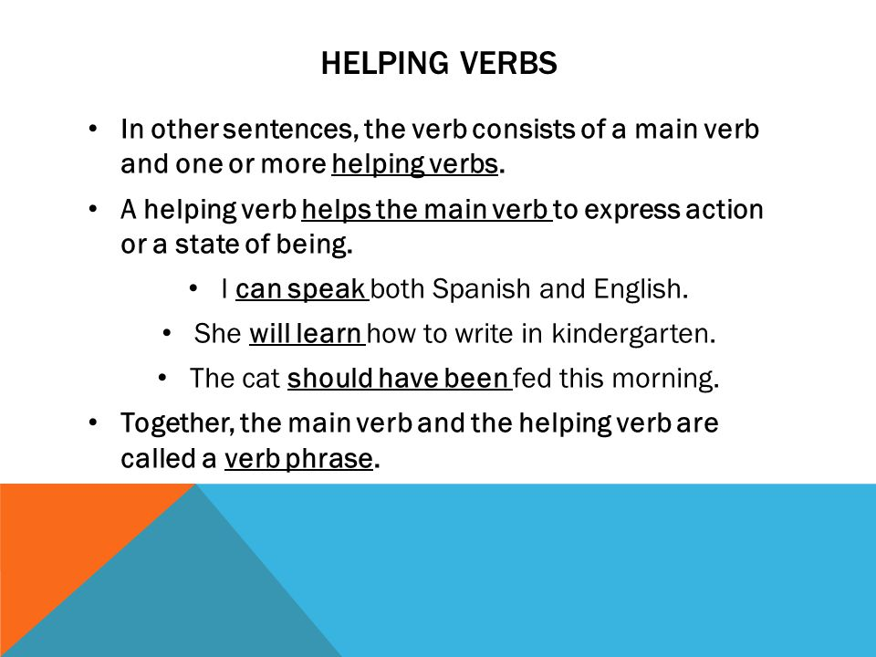 HELPING VERBS In other sentences, the verb consists of a main verb and one or more helping verbs. A helping verb helps the main verb to express action