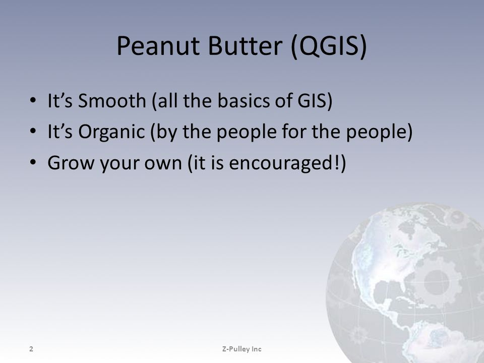 Peanut Butter (QGIS) It's Smooth (all the basics of GIS) It's Organic (by the people for the people) Grow your own (it is encouraged!) Z-Pulley Inc2