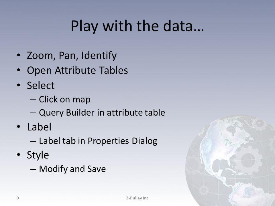 Play with the data… Zoom, Pan, Identify Open Attribute Tables Select – Click on map – Query Builder in attribute table Label – Label tab in Properties Dialog Style – Modify and Save Z-Pulley Inc9