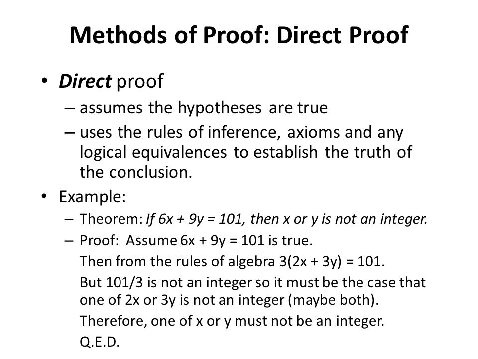 Direct proof – assumes the hypotheses are true – uses the rules of inference, axioms and any logical equivalences to establish the truth of the conclu