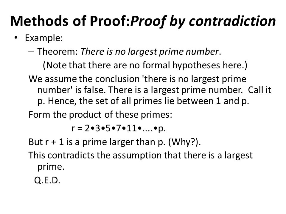 Example: – Theorem: There is no largest prime number. (Note that there are no formal hypotheses here.) We assume the conclusion 'there is no largest p