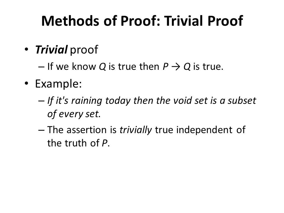 Trivial proof – If we know Q is true then P → Q is true. Example: – If it's raining today then the void set is a subset of every set. – The assertion