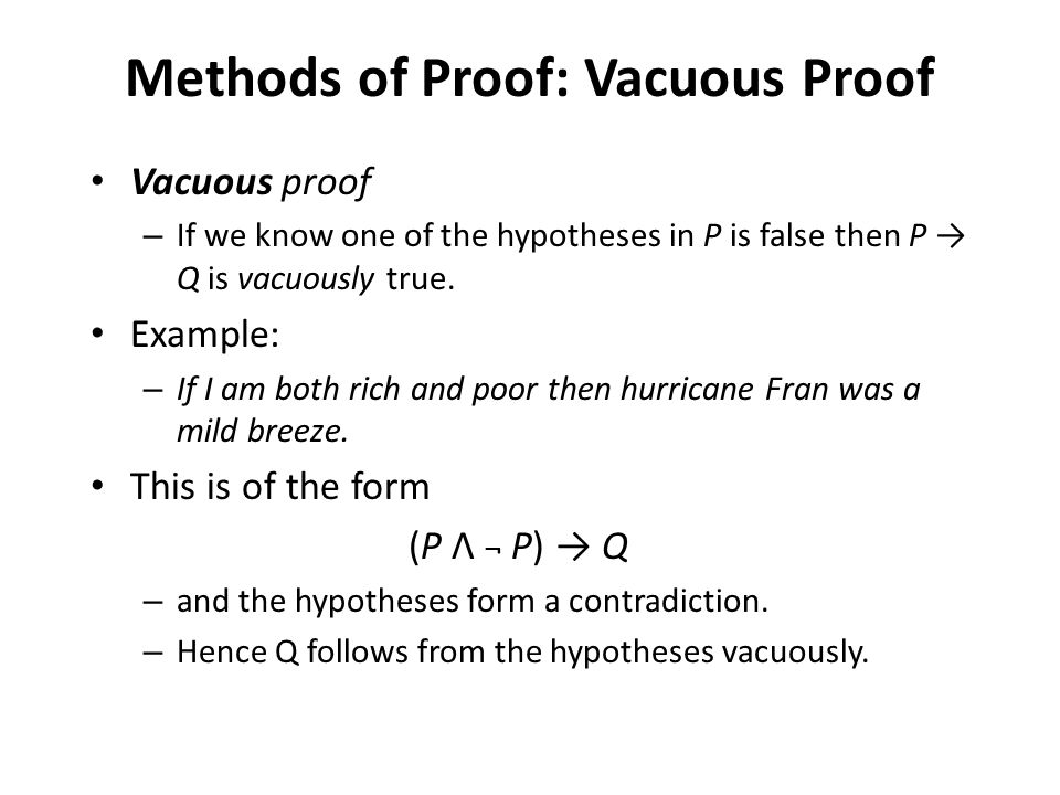 Vacuous proof – If we know one of the hypotheses in P is false then P → Q is vacuously true. Example: – If I am both rich and poor then hurricane Fran
