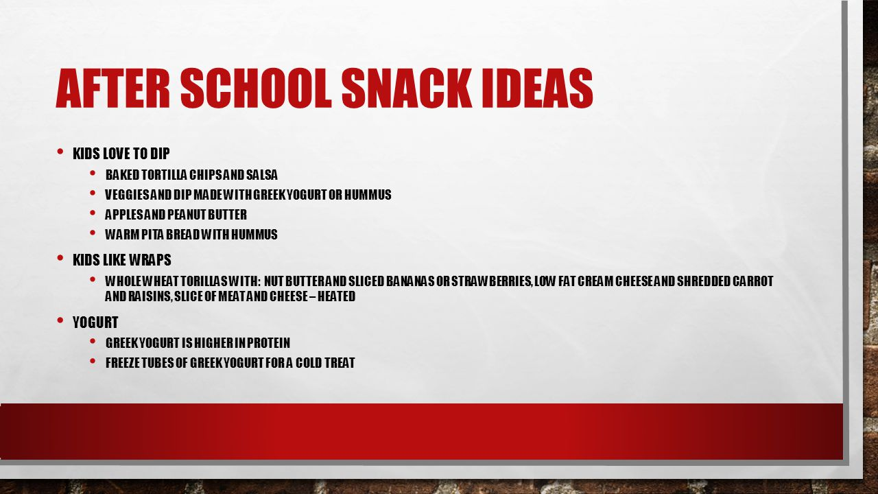 AFTER SCHOOL SNACK IDEAS KIDS LOVE TO DIP BAKED TORTILLA CHIPS AND SALSA VEGGIES AND DIP MADE WITH GREEK YOGURT OR HUMMUS APPLES AND PEANUT BUTTER WARM PITA BREAD WITH HUMMUS KIDS LIKE WRAPS WHOLE WHEAT TORILLAS WITH: NUT BUTTER AND SLICED BANANAS OR STRAWBERRIES, LOW FAT CREAM CHEESE AND SHREDDED CARROT AND RAISINS, SLICE OF MEAT AND CHEESE – HEATED YOGURT GREEK YOGURT IS HIGHER IN PROTEIN FREEZE TUBES OF GREEK YOGURT FOR A COLD TREAT