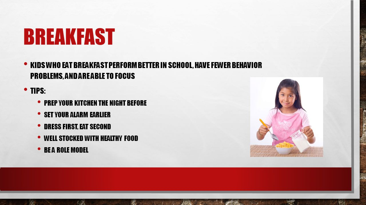 BREAKFAST KIDS WHO EAT BREAKFAST PERFORM BETTER IN SCHOOL, HAVE FEWER BEHAVIOR PROBLEMS, AND ARE ABLE TO FOCUS TIPS: PREP YOUR KITCHEN THE NIGHT BEFORE SET YOUR ALARM EARLIER DRESS FIRST, EAT SECOND WELL STOCKED WITH HEALTHY FOOD BE A ROLE MODEL