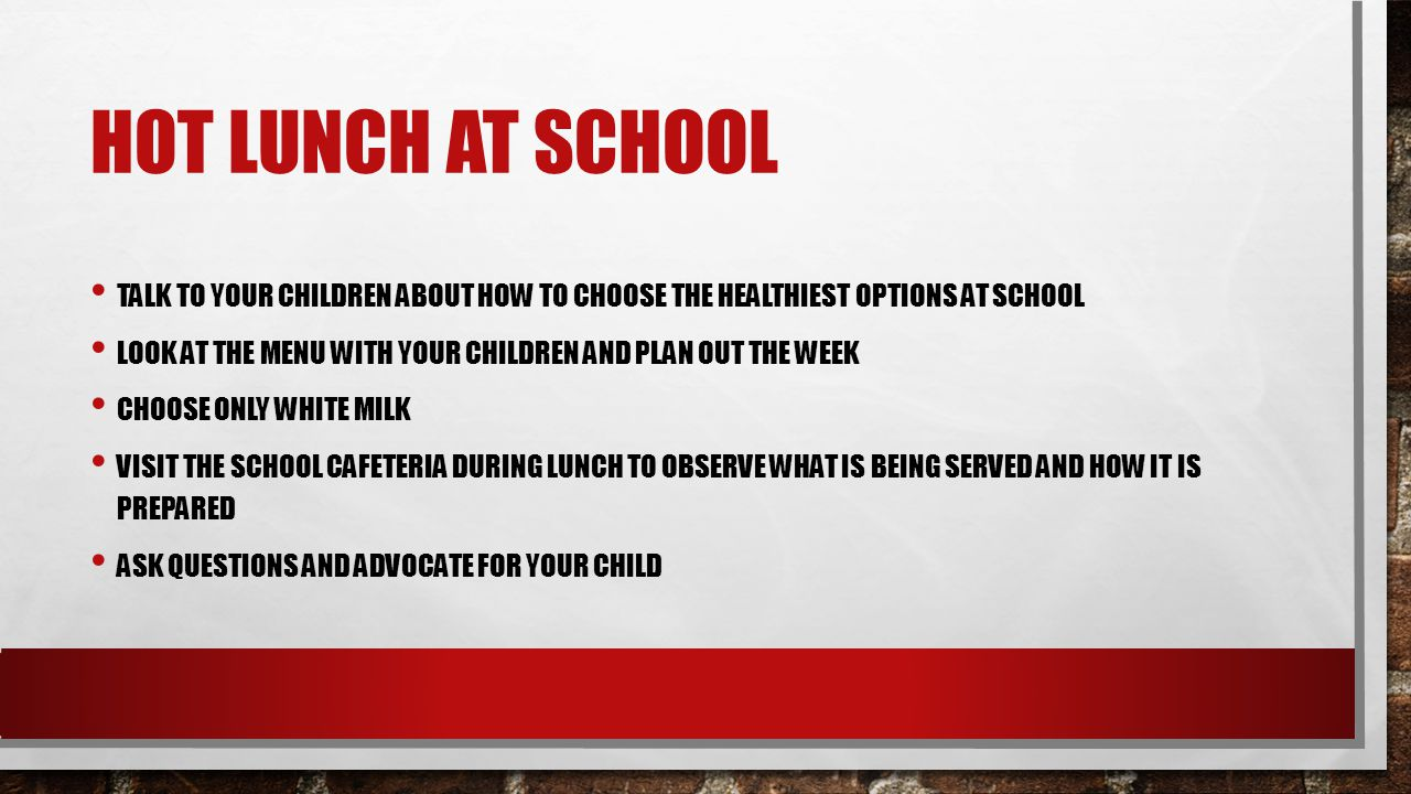 HOT LUNCH AT SCHOOL TALK TO YOUR CHILDREN ABOUT HOW TO CHOOSE THE HEALTHIEST OPTIONS AT SCHOOL LOOK AT THE MENU WITH YOUR CHILDREN AND PLAN OUT THE WEEK CHOOSE ONLY WHITE MILK VISIT THE SCHOOL CAFETERIA DURING LUNCH TO OBSERVE WHAT IS BEING SERVED AND HOW IT IS PREPARED ASK QUESTIONS AND ADVOCATE FOR YOUR CHILD