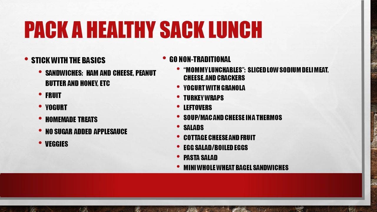 PACK A HEALTHY SACK LUNCH STICK WITH THE BASICS SANDWICHES: HAM AND CHEESE, PEANUT BUTTER AND HONEY, ETC FRUIT YOGURT HOMEMADE TREATS NO SUGAR ADDED APPLESAUCE VEGGIES GO NON-TRADITIONAL MOMMY LUNCHABLES : SLICED LOW SODIUM DELI MEAT, CHEESE, AND CRACKERS YOGURT WITH GRANOLA TURKEY WRAPS LEFTOVERS SOUP/MAC AND CHEESE IN A THERMOS SALADS COTTAGE CHEESE AND FRUIT EGG SALAD/BOILED EGGS PASTA SALAD MINI WHOLE WHEAT BAGEL SANDWICHES