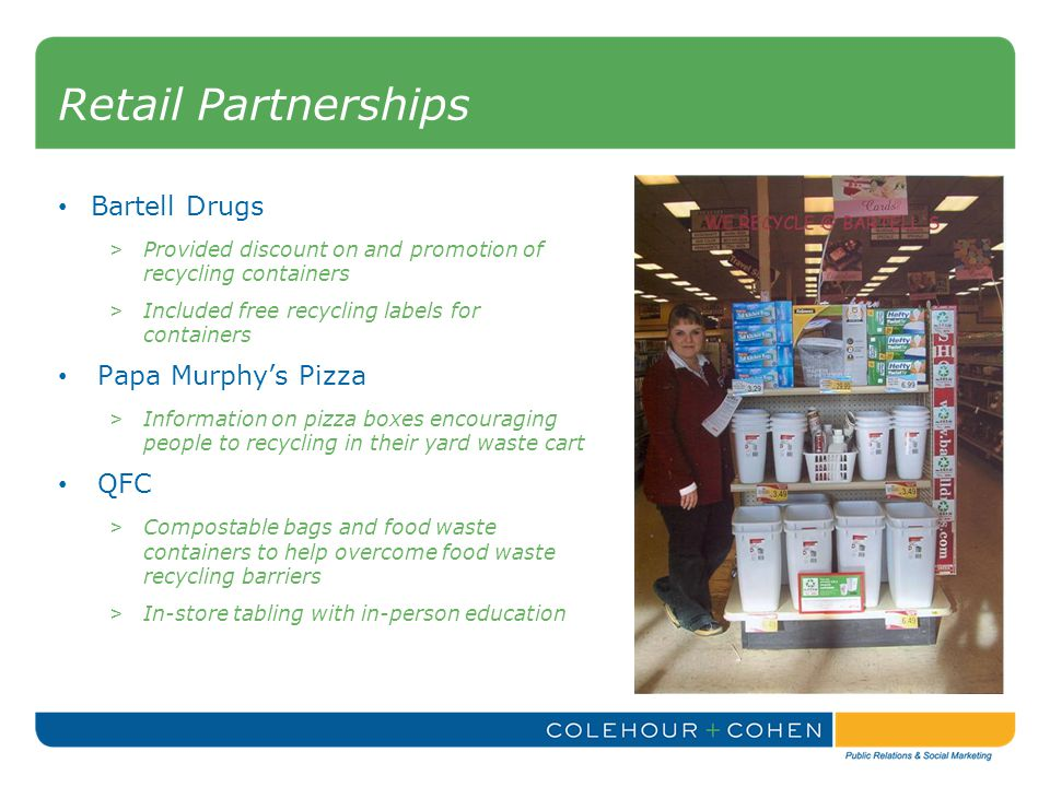 Retail Partnerships Bartell Drugs > Provided discount on and promotion of recycling containers > Included free recycling labels for containers Papa Murphy's Pizza > Information on pizza boxes encouraging people to recycling in their yard waste cart QFC > Compostable bags and food waste containers to help overcome food waste recycling barriers > In-store tabling with in-person education