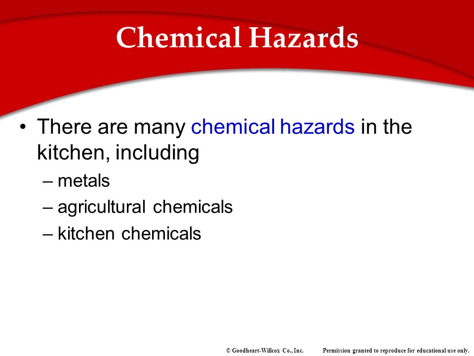 Permission granted to reproduce for educational use only.© Goodheart-Willcox Co., Inc. Chemical Hazards There are many chemical hazards in the kitchen