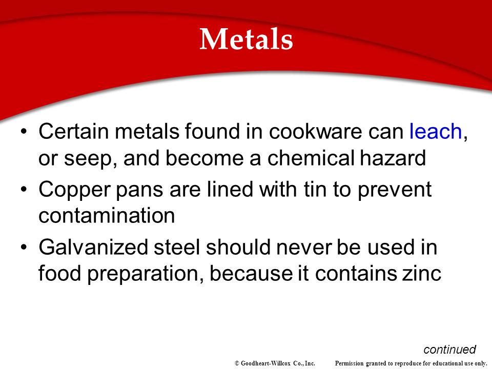 Permission granted to reproduce for educational use only.© Goodheart-Willcox Co., Inc. Metals Certain metals found in cookware can leach, or seep, and
