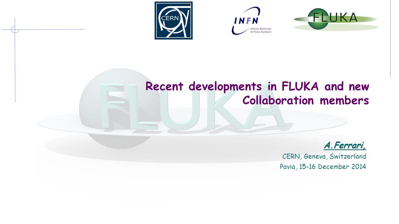 Recent developments in FLUKA and new Collaboration members A.Ferrari, CERN, Geneva, Switzerland Pavia, 15-16 December 2014