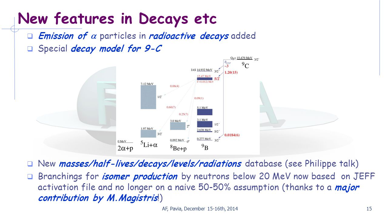 New features in Decays etc  Emission of  particles in radioactive decays added  Special decay model for 9-C  New masses/half-lives/decays/levels/radiations database (see Philippe talk)  Branchings for isomer production by neutrons below 20 MeV now based on JEFF activation file and no longer on a naive 50-50% assumption (thanks to a major contribution by M.Magistris!) AF, Pavia, December 15-16th, 201415