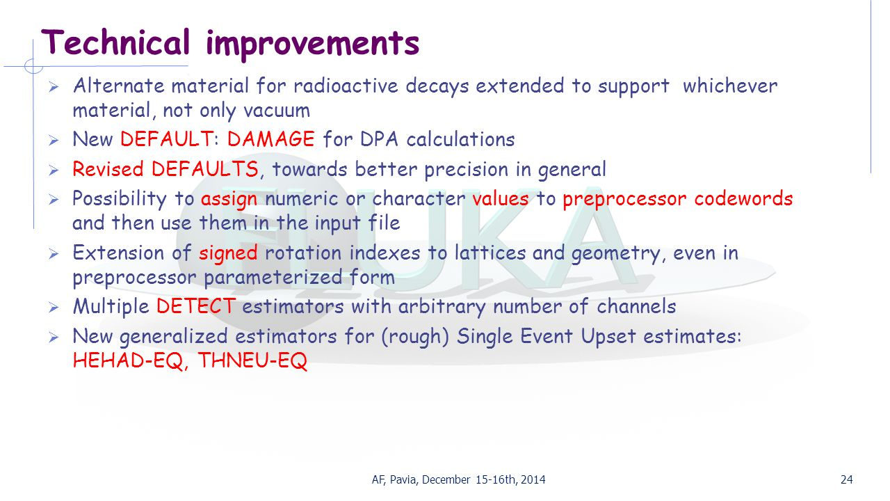 Technical improvements  Alternate material for radioactive decays extended to support whichever material, not only vacuum  New DEFAULT: DAMAGE for DPA calculations  Revised DEFAULTS, towards better precision in general  Possibility to assign numeric or character values to preprocessor codewords and then use them in the input file  Extension of signed rotation indexes to lattices and geometry, even in preprocessor parameterized form  Multiple DETECT estimators with arbitrary number of channels  New generalized estimators for (rough) Single Event Upset estimates: HEHAD-EQ, THNEU-EQ AF, Pavia, December 15-16th, 201424