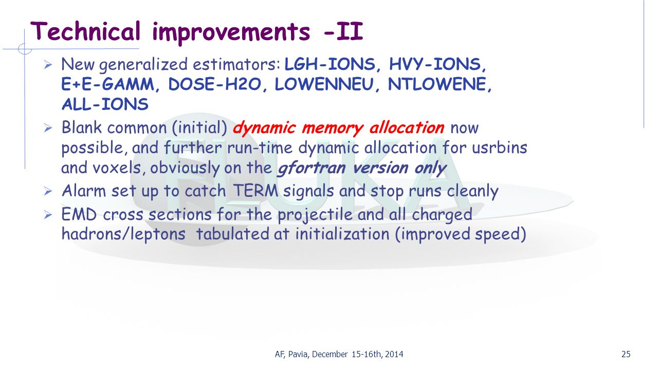 Technical improvements -II  New generalized estimators: LGH-IONS, HVY-IONS, E+E-GAMM, DOSE-H2O, LOWENNEU, NTLOWENE, ALL-IONS  Blank common (initial) dynamic memory allocation now possible, and further run-time dynamic allocation for usrbins and voxels, obviously on the gfortran version only  Alarm set up to catch TERM signals and stop runs cleanly  EMD cross sections for the projectile and all charged hadrons/leptons tabulated at initialization (improved speed) AF, Pavia, December 15-16th, 201425