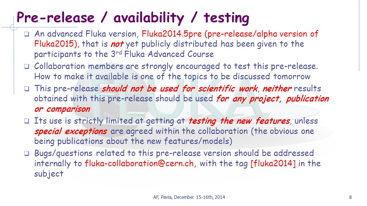 Pre-release / availability / testing  An advanced Fluka version, Fluka2014.5pre (pre-release/alpha version of Fluka2015), that is not yet publicly distributed has been given to the participants to the 3 rd Fluka Advanced Course  Collaboration members are strongly encouraged to test this pre-release.