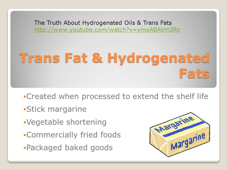 Trans Fat & Hydrogenated Fats  Created when processed to extend the shelf life  Stick margarine  Vegetable shortening  Commercially fried foods  Packaged baked goods The Truth About Hydrogenated Oils & Trans Fats   v=ymoABAVm3Rc