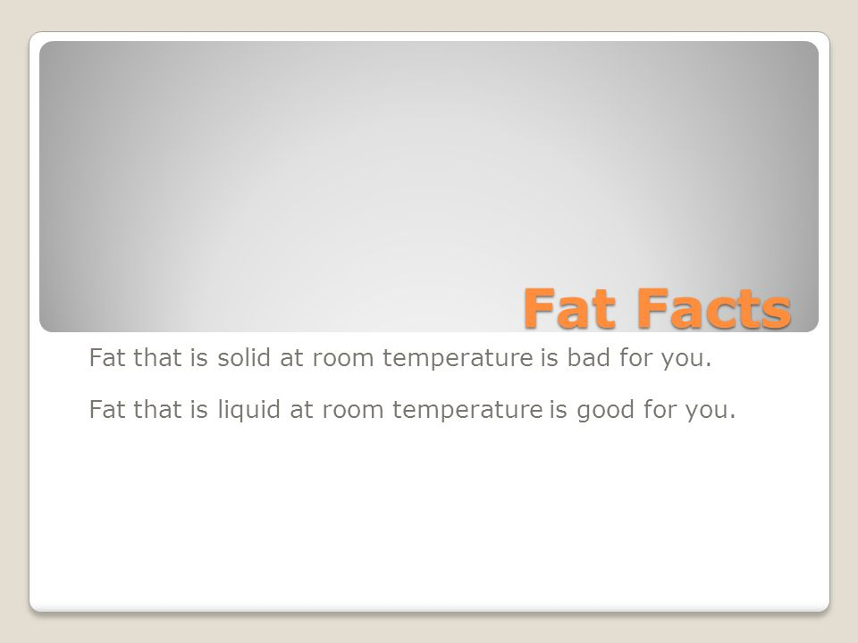 Fat Facts Fat that is solid at room temperature is bad for you.