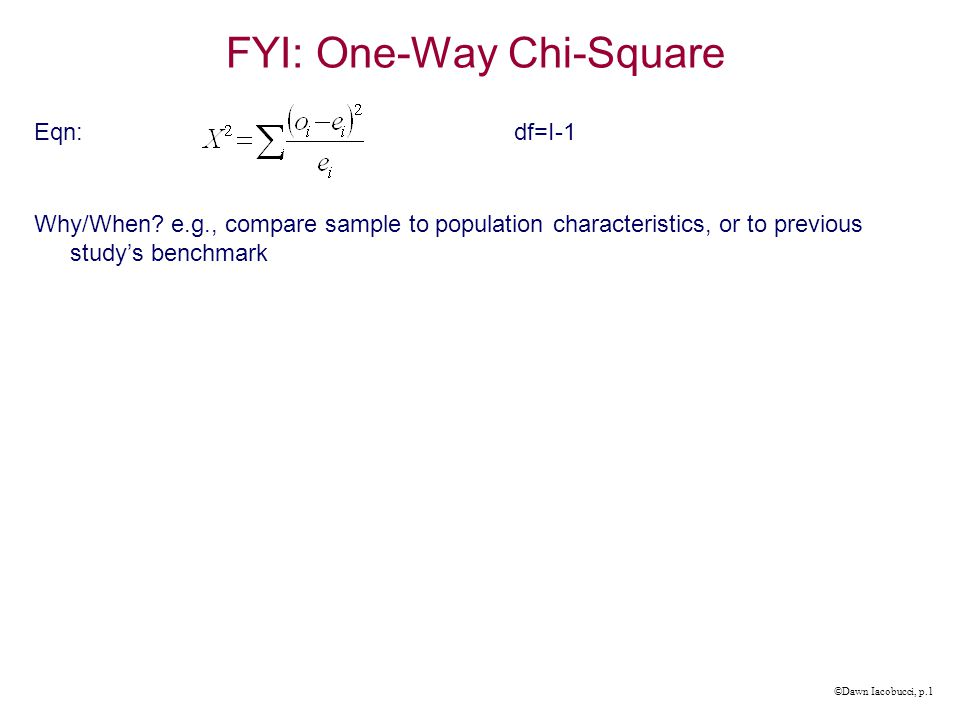 ©Dawn Iacobucci, p.1 FYI: One-Way Chi-Square Eqn:df=I-1 Why/When.
