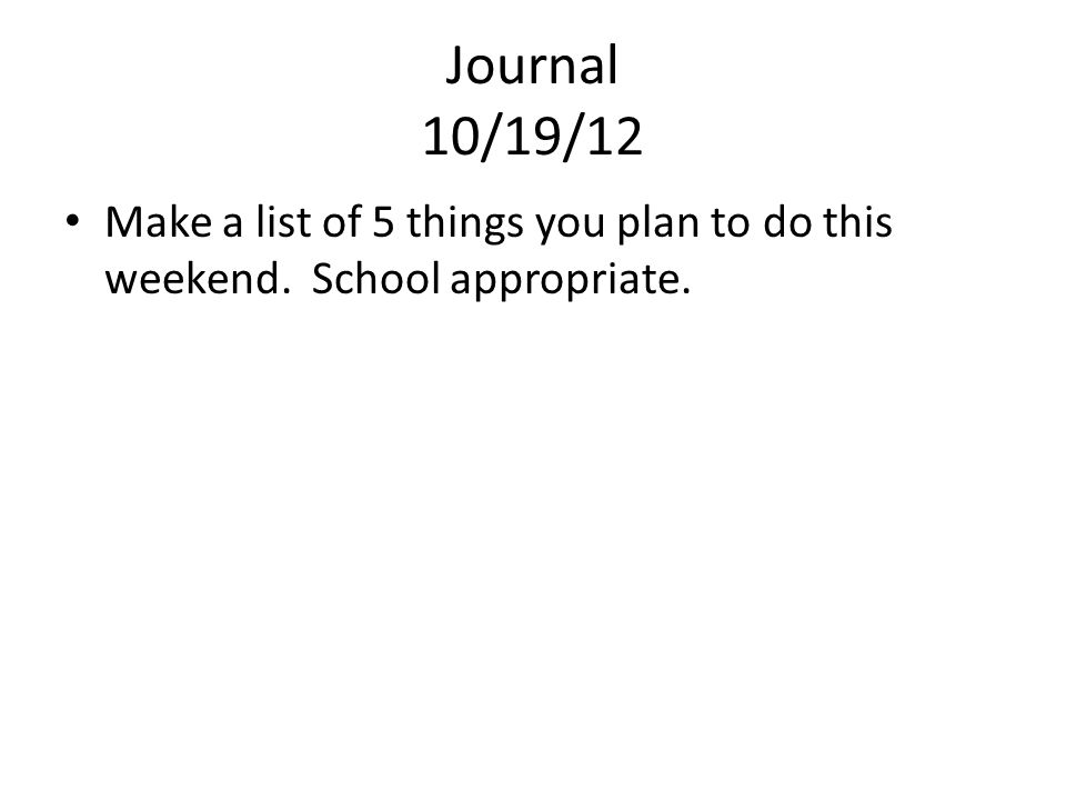 Journal 10/19/12 Make a list of 5 things you plan to do this weekend. School appropriate.