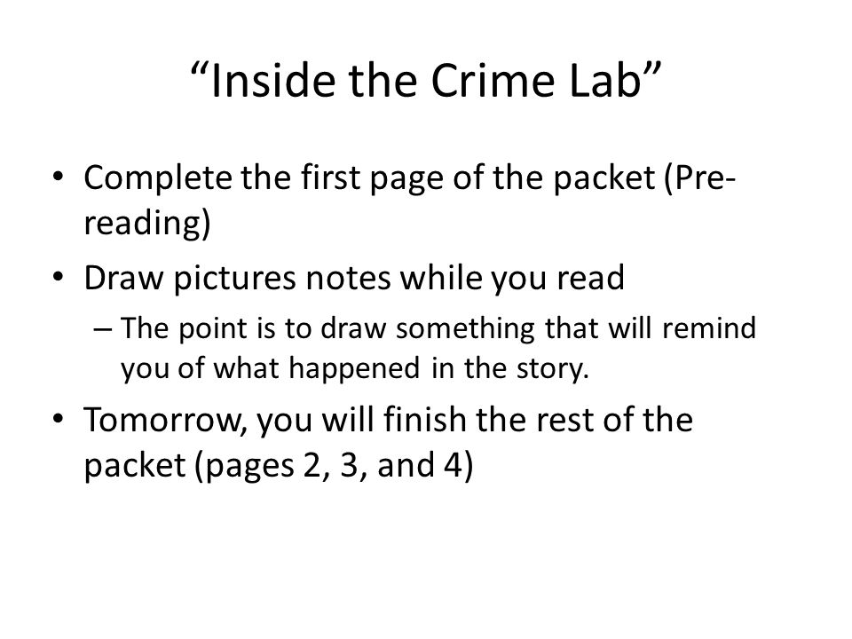 Inside the Crime Lab Complete the first page of the packet (Pre- reading) Draw pictures notes while you read – The point is to draw something that will remind you of what happened in the story.