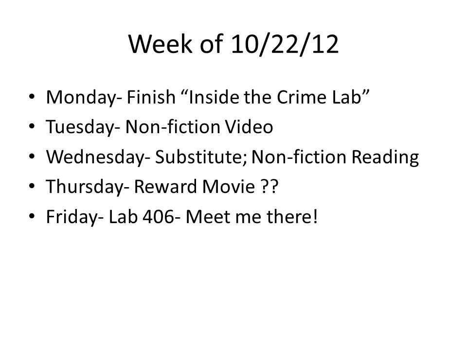 Week of 10/22/12 Monday- Finish Inside the Crime Lab Tuesday- Non-fiction Video Wednesday- Substitute; Non-fiction Reading Thursday- Reward Movie .