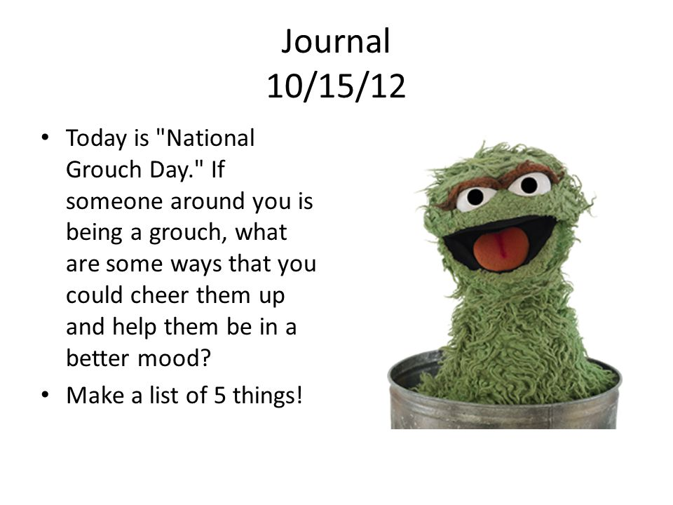Journal 10/15/12 Today is National Grouch Day. If someone around you is being a grouch, what are some ways that you could cheer them up and help them be in a better mood.