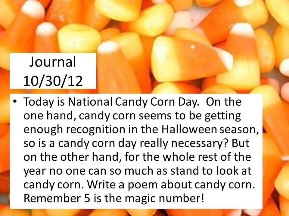 Journal 10/30/12 Today is National Candy Corn Day.