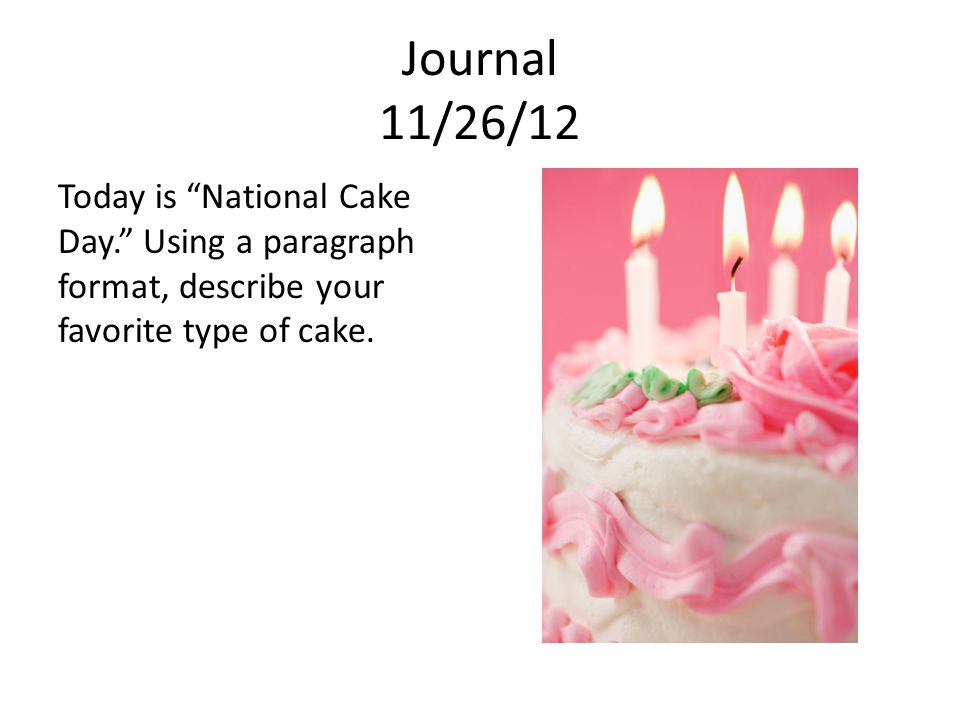 Journal 11/26/12 Today is National Cake Day. Using a paragraph format, describe your favorite type of cake.