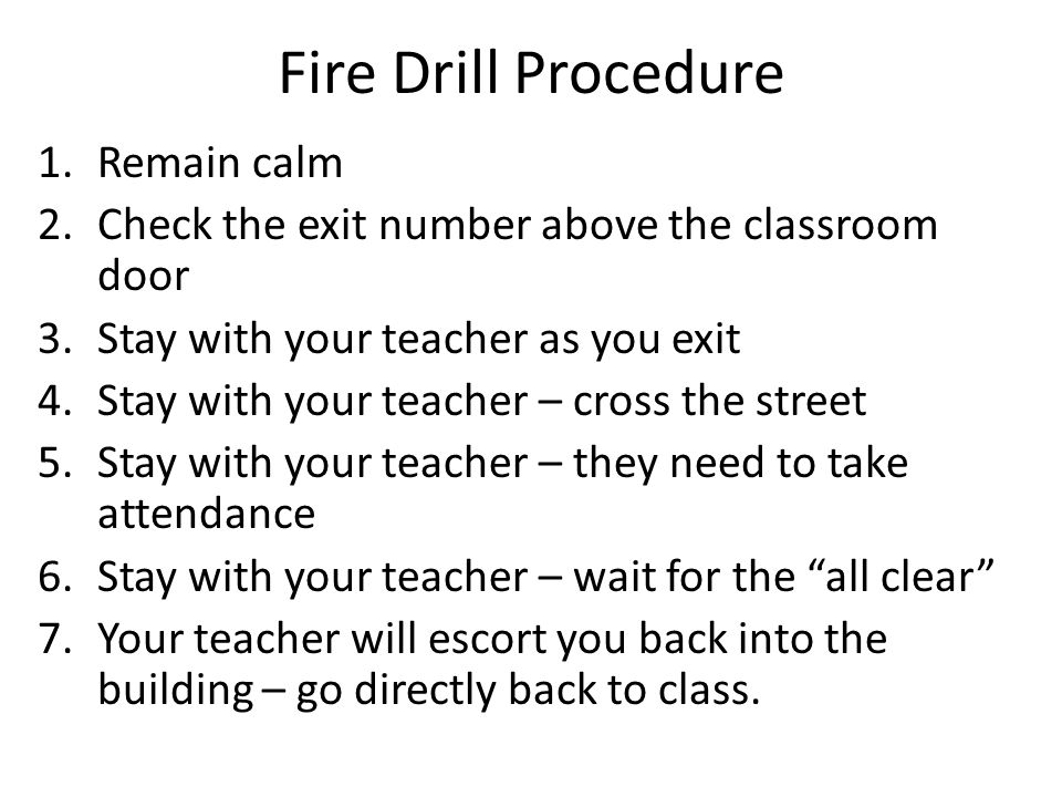 Fire Drill Procedure 1.Remain calm 2.Check the exit number above the classroom door 3.Stay with your teacher as you exit 4.Stay with your teacher – cross the street 5.Stay with your teacher – they need to take attendance 6.Stay with your teacher – wait for the all clear 7.Your teacher will escort you back into the building – go directly back to class.