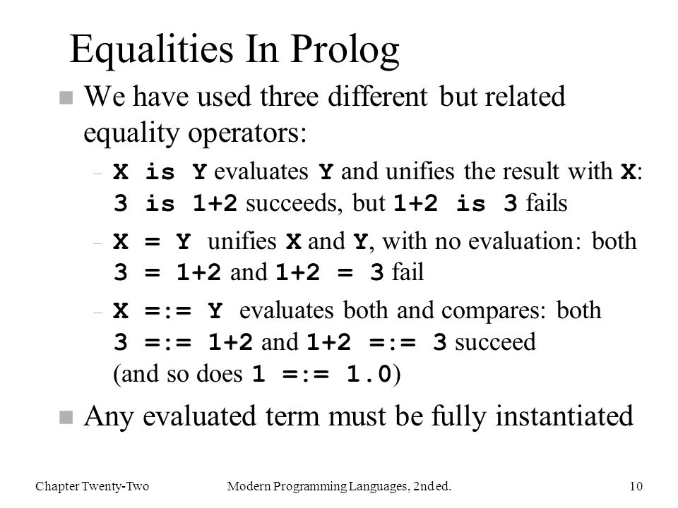 Equalities In Prolog n We have used three different but related equality operators: – X is Y evaluates Y and unifies the result with X : 3 is 1+2 succeeds, but 1+2 is 3 fails – X = Y unifies X and Y, with no evaluation: both 3 = 1+2 and 1+2 = 3 fail – X =:= Y evaluates both and compares: both 3 =:= 1+2 and 1+2 =:= 3 succeed (and so does 1 =:= 1.0 ) n Any evaluated term must be fully instantiated Chapter Twenty-TwoModern Programming Languages, 2nd ed.10