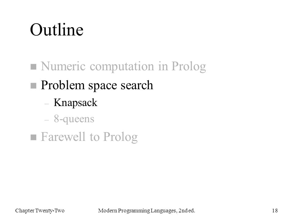 Outline n Numeric computation in Prolog n Problem space search – Knapsack – 8-queens n Farewell to Prolog Chapter Twenty-TwoModern Programming Languages, 2nd ed.18