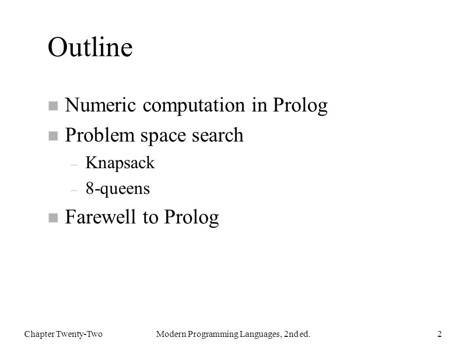Outline n Numeric computation in Prolog n Problem space search – Knapsack – 8-queens n Farewell to Prolog Chapter Twenty-TwoModern Programming Languages, 2nd ed.2