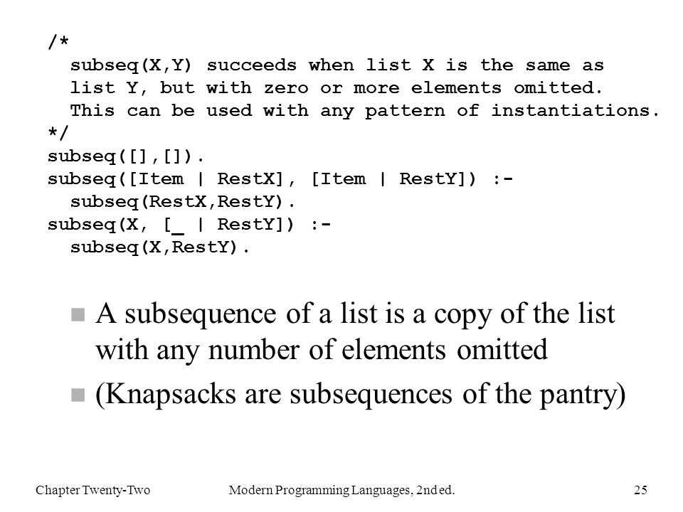 n A subsequence of a list is a copy of the list with any number of elements omitted n (Knapsacks are subsequences of the pantry) Chapter Twenty-TwoModern Programming Languages, 2nd ed.25 /* subseq(X,Y) succeeds when list X is the same as list Y, but with zero or more elements omitted.