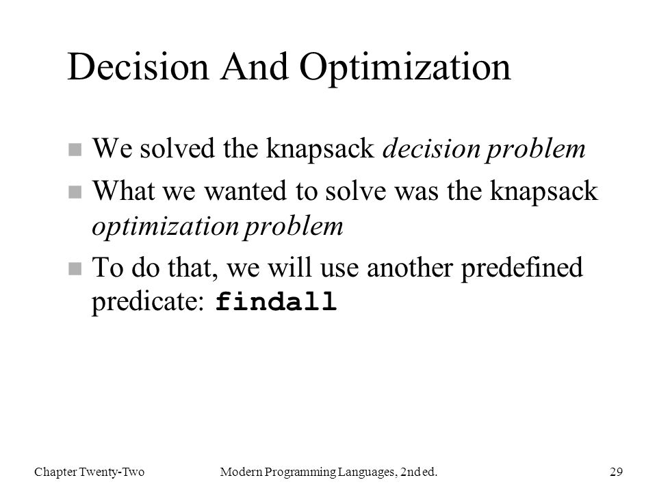 Decision And Optimization n We solved the knapsack decision problem n What we wanted to solve was the knapsack optimization problem To do that, we will use another predefined predicate: findall Chapter Twenty-TwoModern Programming Languages, 2nd ed.29