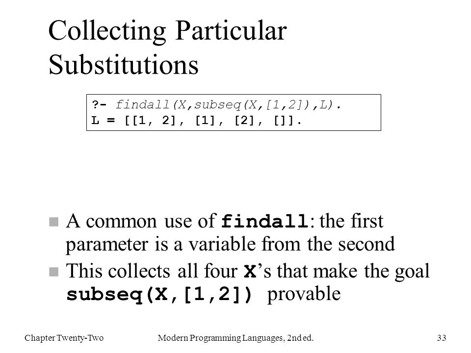 Collecting Particular Substitutions A common use of findall : the first parameter is a variable from the second This collects all four X 's that make the goal subseq(X,[1,2]) provable Chapter Twenty-TwoModern Programming Languages, 2nd ed.33 - findall(X,subseq(X,[1,2]),L).