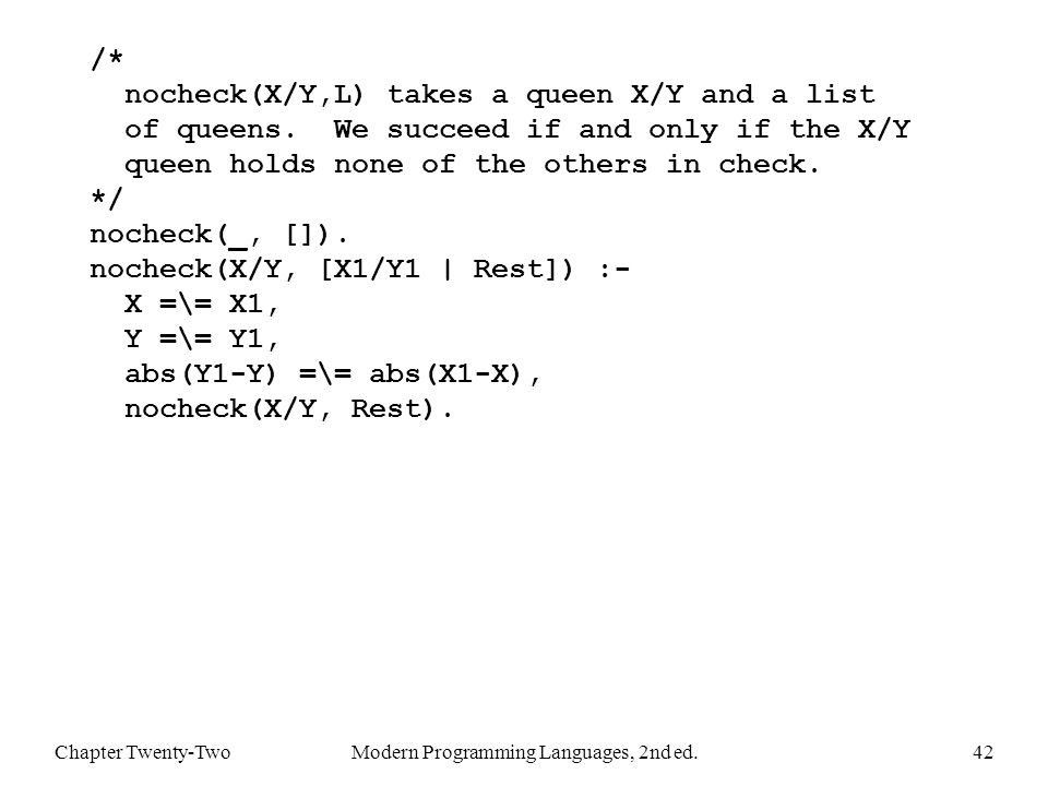 Chapter Twenty-TwoModern Programming Languages, 2nd ed.42 /* nocheck(X/Y,L) takes a queen X/Y and a list of queens.