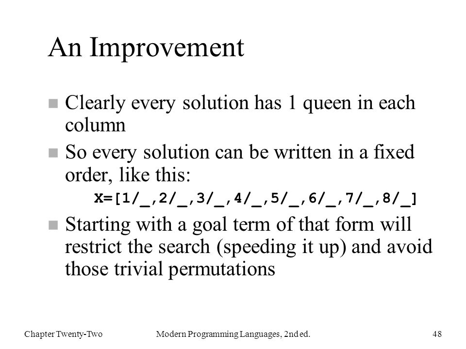 An Improvement n Clearly every solution has 1 queen in each column So every solution can be written in a fixed order, like this: X=[1/_,2/_,3/_,4/_,5/_,6/_,7/_,8/_] n Starting with a goal term of that form will restrict the search (speeding it up) and avoid those trivial permutations Chapter Twenty-TwoModern Programming Languages, 2nd ed.48