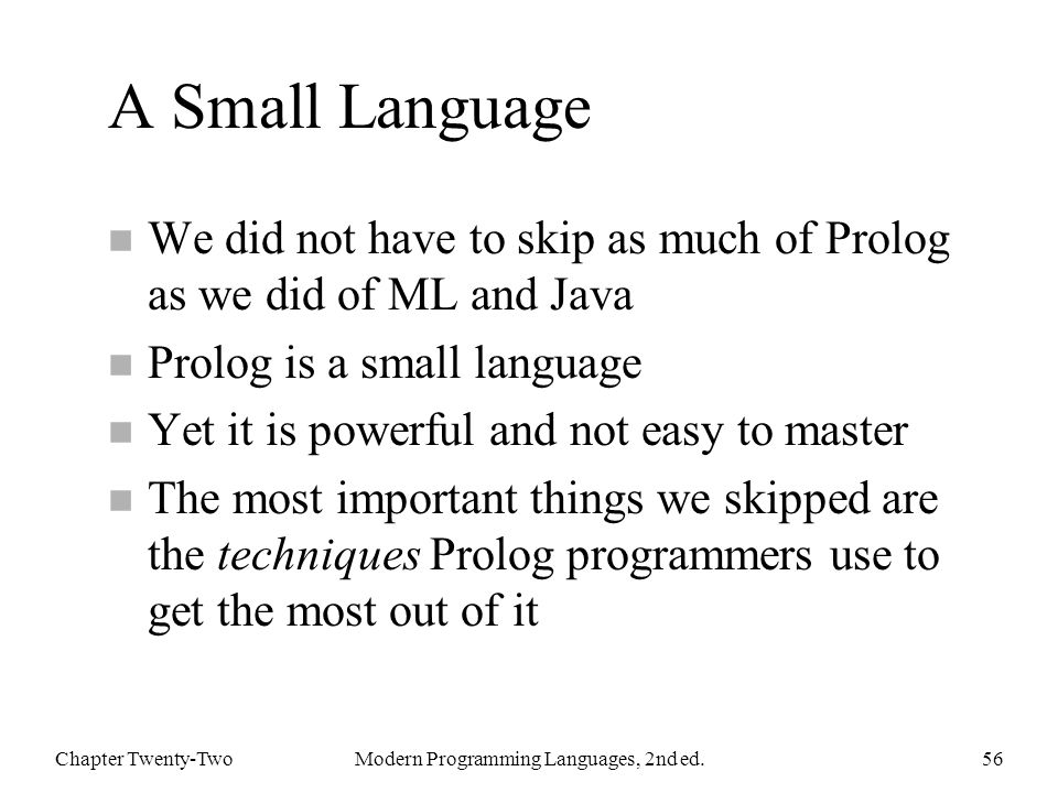 A Small Language n We did not have to skip as much of Prolog as we did of ML and Java n Prolog is a small language n Yet it is powerful and not easy to master n The most important things we skipped are the techniques Prolog programmers use to get the most out of it Chapter Twenty-TwoModern Programming Languages, 2nd ed.56